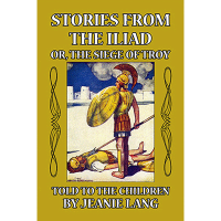 Stories from the Iliad: or the siege of Troy Told to the Children