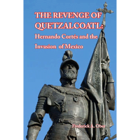 The Revenge of Quetzalcoatl: Hernando Cortés and the Invasion of Mexico