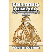 Colloquia Mensalia or the Familiar Discourses of Dr. Martin Luther at his Table Volume I