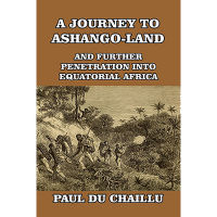 A Journey to Ashango-land, and Further Penetration into Equatorial Africa