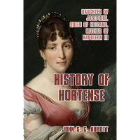 History of Hortense: Daughter of Josephine, Queen of Holland, Mother of Napoleon III