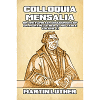 Colloquia Mensalia or the Familiar Discourses of Dr. Martin Luther at his Table Volume II