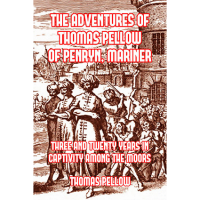 The Adventures of Thomas Pellow, of Penryn, Mariner: Three and Twenty Years in Captivity among the Moors